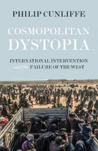Cosmopolitan Dystopia: International Intervention and the Failure of the West by Philip Cunliffe
