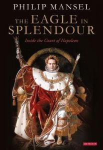 The Eagle in Splendour: Inside the Court of Napoleon by Philip Mansel