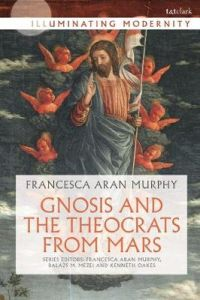 Gnosis and the Theocrats from Mars by Professor Francesca Aran Murphy (University of Notre Dame, USA)