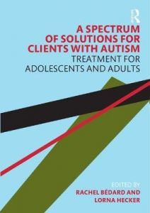 A Spectrum of Solutions for Clients with Autism: Treatment for Adolescents and Adults by Rachel Bedard