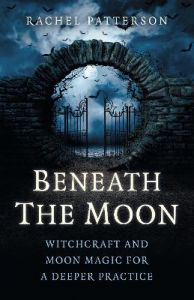 Beneath the Moon - Witchcraft and moon magic for a deeper practice by Rachel Patterson