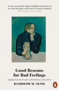 Good Reasons for Bad Feelings: Insights from the Frontier of Evolutionary Psychiatry by Randolph M. Nesse