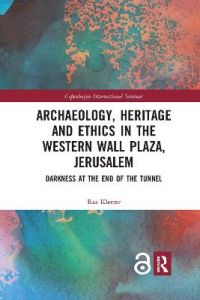 Archaeology, Heritage and Ethics in the Western Wall Plaza, Jerusalem: Darkness at the End of the Tunnel by Raz Kletter