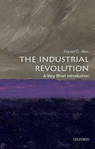 The Industrial Revolution: A Very Short Introduction by Robert C. Allen (Global Distinguished Professor of Economic History, NYU Abu Dhabi)