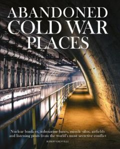 Abandoned Cold War Places: The bunkers, submarine bases, missile silos, airfields and listening posts from the world's most secretive conflict by Robert Grenville (Hardback)