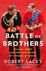Battle of Brothers: William, Harry and the Inside Story of a Family in Tumult by Robert Lacey (Hardback)