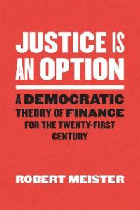 Justice Is an Option: A Democratic Theory of Finance for the Twenty-First Century by Robert Meister