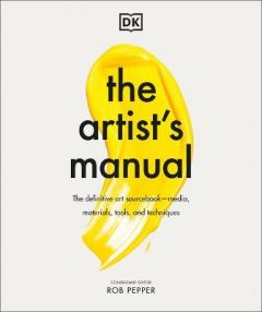 The Artist's Manual: The Definitive Art Sourcebook: Media, Materials, Tools, and Techniques by Rob Pepper (Hardback)