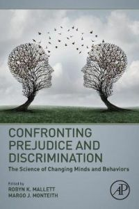 Confronting Prejudice and Discrimination: The Science of Changing Minds and Behaviors by Robyn K. Mallett (Associate Professor, Department of Psychology, Loyola University Chicago, USA)