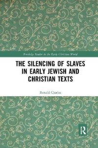 The Silencing of Slaves in Early Jewish and Christian Texts by Ronald Charles