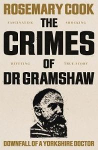 The Crimes of Dr Gramshaw: Downfall of a Yorkshire Doctor by Rosemary Cook