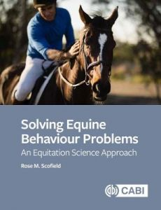 Solving Equine Behaviour Problems: An Equitation Science Approach by Rose M Scofield (Oxford Brookes University, UK)
