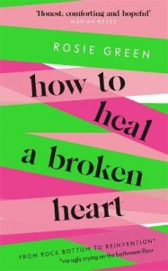 How to Heal a Broken Heart: From Rock Bottom to Reinvention (via ugly crying on the bathroom floor) by Rosie Green (Hardback)