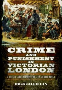 Crime and Punishment in Victorian London: A Street-Level View of London's Underworld by Ross Gilfillan