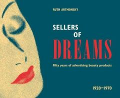 Sellers of Dreams: Fifty years of the advertising of beauty products 1920-1970 by Ruth Artmonsky