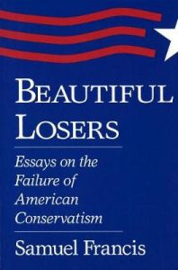 Beautiful Losers: Essays on the Failure of American Conservatism by Samuel T. Francis