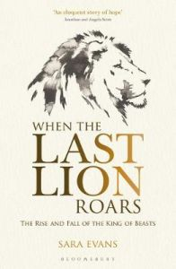 When the Last Lion Roars: The Rise and Fall of the King of Beasts by Sara Evans