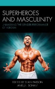 Superheroes and Masculinity: Unmasking the Gender Performance of Heroism by Sean Parson