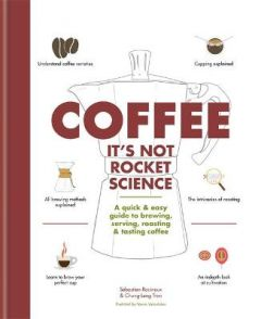 Coffee: It's not rocket science: A quick & easy guide to brewing, serving, roasting & tasting coffee by Sebastien Racineux (Hardback)