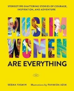 Muslim Women Are Everything: Stereotype-Shattering Stories of Courage, Inspiration, and Adventure by Seema Yasmin (Hardback)