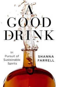 A Good Drink: In Pursuit of Sustainable Spirits by Shanna Farrell (Hardback)