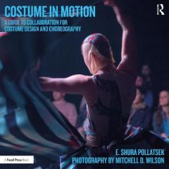 Costume in Motion: A Guide to Collaboration for Costume Design and Choreography by Shura Pollatsek