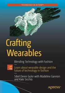 Crafting Wearables: Blending Technology with Fashion by Sibel Deren Guler