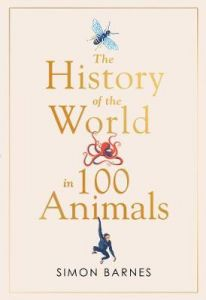 The History of the World in 100 Animals by Simon Barnes (Hardback)