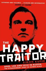 The Happy Traitor: Spies, Lies and Exile in Russia: The Extraordinary Story of George Blake by Simon Kuper