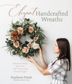 Elegant Handcrafted Wreaths: Make Faux Flowers Come Alive With Breathtaking, Natural Designs by Stephanie Petrak