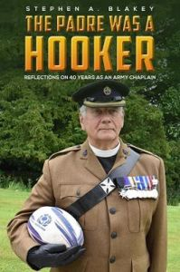 The Padre was a Hooker: Reflections on 40 years as an Army Chaplain by Stephen A. Blakey