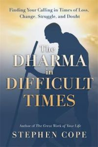 The Dharma in Difficult Times: Finding Your Calling in Times of Loss, Change, Struggle, and Doubt by Stephen Cope (Hardback)