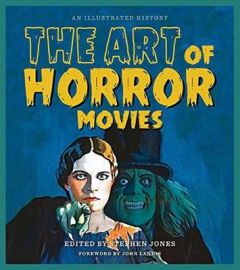 The Art of Horror Movies: An Illustrated History by Stephen Jones (Hardback)