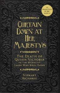 Curtain Down at Her Majesty's: The Death of Queen Victoria in the Words of Those Who Were There by Stewart Richards (Hardback)