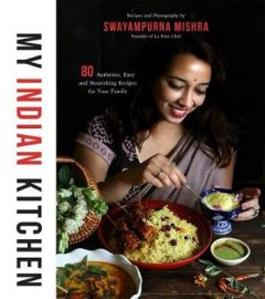 My Indian Kitchen: 75+ Authentic, Easy and Nourishing Recipes for Your Family by Swayampurna Mishra