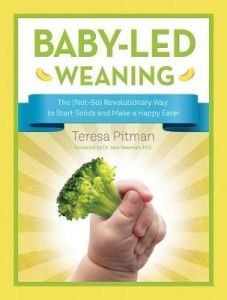 Baby-Led Weaning: The (Not-So) Revolutionary Way to Start Solids and Make a Happ by Teresa Pitman