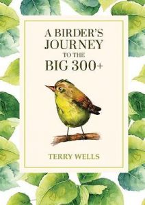 A Birder's Journey to the Big 300+ by Terry Wells