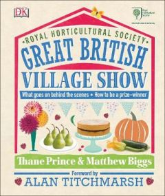 RHS Great British Village Show: What Goes on Behind the Scenes and How to be a Prize-Winner by Thane Prince (Hardback)