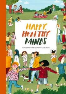Happy, Healthy Minds: A Children's Guide to Emotional Wellbeing by The School of Life (Hardback)
