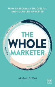 The Whole Marketer: How to become a successful and fulfilled marketer