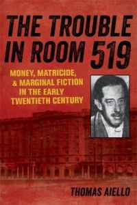 The Trouble in Room 519: Money, Matricide, and Marginal Fiction in the Early Twentieth Century by Thomas Aiello (Hardback)