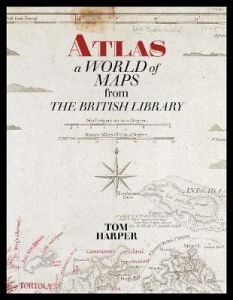 Atlas: A World of Maps from the British Library by Tom Harper
