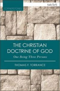 The Christian Doctrine of God, One Being Three Persons by Very Revd Thomas F. Torrance