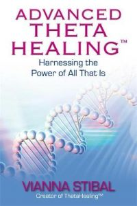 Advanced ThetaHealing (R): Harnessing the Power of All That Is by Vianna Stibal