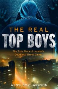 The Real Top Boys: The True Story of London's Deadliest Street Gangs by Wensley Clarkson