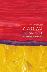 Classical Literature: A Very Short Introduction by William Allan (Fellow in Classics, University College, Oxford)