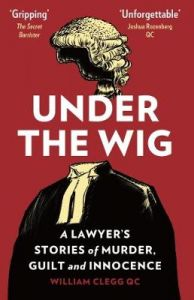 Under the Wig: A Lawyer's Stories of Murder, Guilt and Innocence by William Clegg (Hardback)