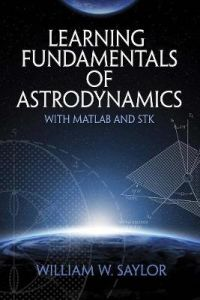 Learning Fundamentals of Astrodynamics with MATLAB (R) and STK (R) by William Saylor