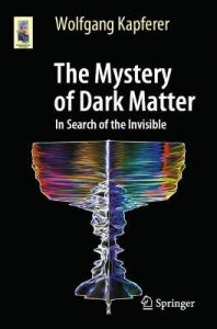 The Mystery of Dark Matter: In Search of the Invisible by Wolfgang Kapferer