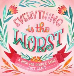 Everything Is The Worst: A Book for People Who Just Can't by Workman Publishing (Hardback)
